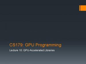 CS 179 GPU Programming Lecture 10 GPUAccelerated Libraries