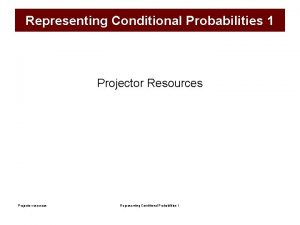 Representing Conditional Probabilities 1 Projector Resources Projector resources