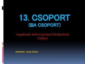 13 CSOPORT IIIA CSOPORT Vegyszetilelmiszeripari Kzpiskola CSKA Ksztette