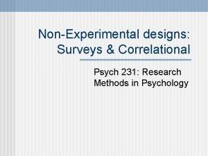 NonExperimental designs Surveys Correlational Psych 231 Research Methods