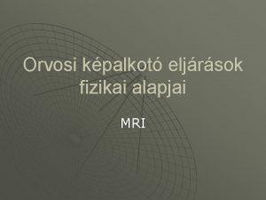 Orvosi kpalkot eljrsok fizikai alapjai MRI u Htkznapi