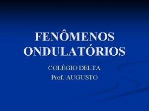 FENMENOS ONDULATRIOS COLGIO DELTA Prof AUGUSTO FENMENOS ONDULATRIOS