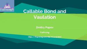 Callable Bond and Vaulation Dmitry Popov Fin Pricing