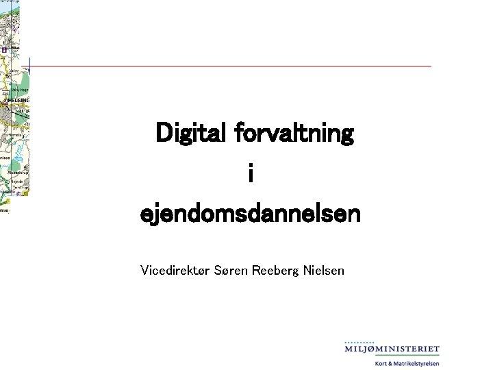 Digital forvaltning i ejendomsdannelsen Vicedirektr Sren Reeberg Nielsen