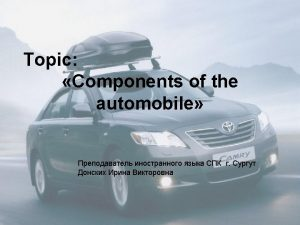 COMPONENTS OF THE AUTOMOBILE Basically the automobile consists
