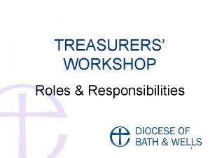 TREASURERS WORKSHOP Roles Responsibilities 1 Overview Key Responsibilities