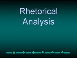 Rhetorical Analysis Rhetorical Analysis is A close reading