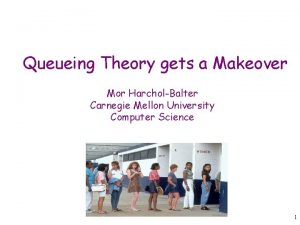 Queueing Theory gets a Makeover Mor HarcholBalter Carnegie