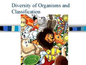 Diversity of Organisms and Classification Classification of Organisms