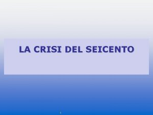 LA CRISI DEL SEICENTO 1 La crisi economica