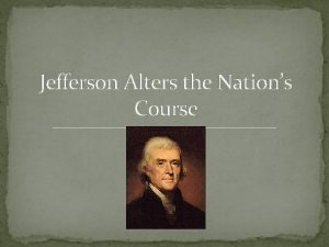 Jefferson Alters the Nations Course Jefferson Simplified the