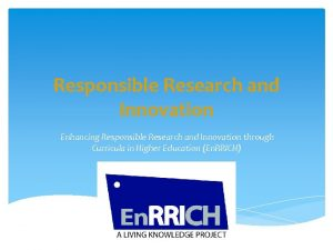 Responsible Research and Innovation Enhancing Responsible Research and