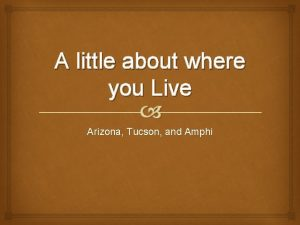 A little about where you Live Arizona Tucson