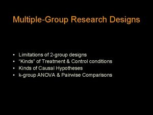 MultipleGroup Research Designs Limitations of 2 group designs