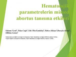 Hematolojik parametrelerin missed abortus tansna etkileri Gulsum Uysal