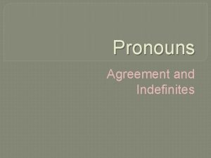 Pronouns Agreement and Indefinites Agreement Pronouns should agree