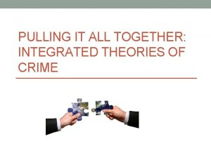PULLING IT ALL TOGETHER INTEGRATED THEORIES OF CRIME