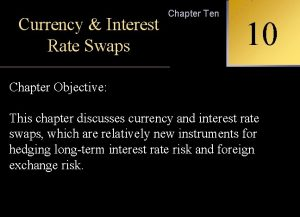 Chapter Ten Currency Interest INTERNATIONAL Rate Swaps 10