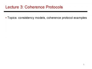 Lecture 3 Coherence Protocols Topics consistency models coherence