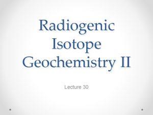Radiogenic Isotope Geochemistry II Lecture 30 Basics of
