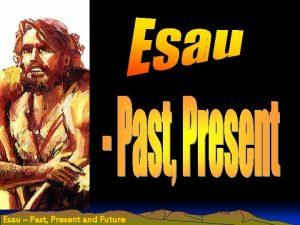 Esau Past Present and Future Esau Past Present