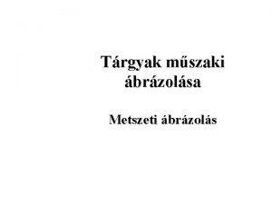 Trgyak mszaki brzolsa Metszeti brzols brzols metszetekkel A