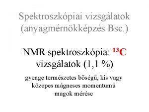 Spektroszkpiai vizsglatok anyagmrnkkpzs Bsc 13 C NMR spektroszkpia