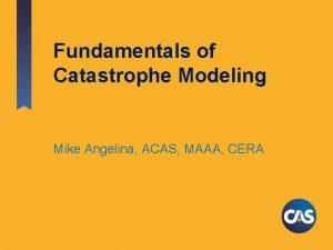 Fundamentals of Catastrophe Modeling Mike Angelina ACAS MAAA