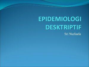 EPIDEMIOLOGI DESKTRIPTIF Sri Nurlaela Jenis Desain studi epidemiologi