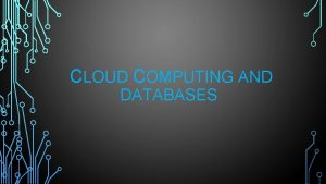 CLOUD COMPUTING AND DATABASES CLOUD DATABASE A cloud