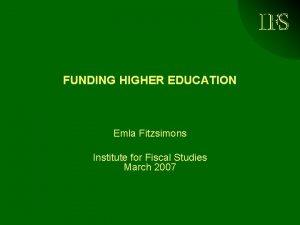 IFS FUNDING HIGHER EDUCATION Emla Fitzsimons Institute for