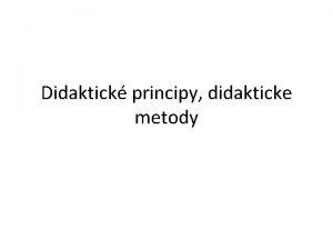 Didaktick principy didakticke metody Didaktick principy nejobecnj poadavky
