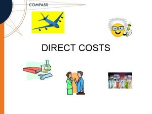 DIRECT COSTS Objectives Understand what direct costs are