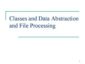 Classes and Data Abstraction and File Processing 1