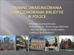 PRAWNE UWARUNKOWANIA FUNKCJONOWANIA BIBLIOTEK W POLSCE Prezentacja przygotowana