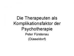 Die Therapeuten als Komplikationsfaktor der Psychotherapie Peter Frstenau