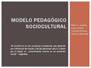 MODELO PEDAGGICO SOCIOCULTURAL El hombre es un ser