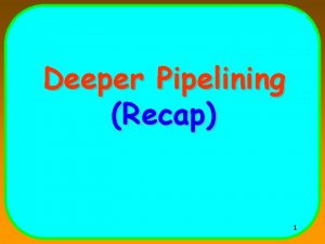 Deeper Pipelining Recap 1 Floating Point Operations Obviously