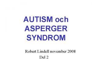 AUTISM och ASPERGER SYNDROM Robert Lindell november 2008
