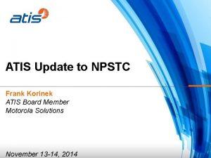 ATIS Update to NPSTC Frank Korinek ATIS Board