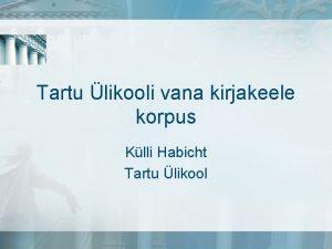 Tartu likooli vana kirjakeele korpus Klli Habicht Tartu