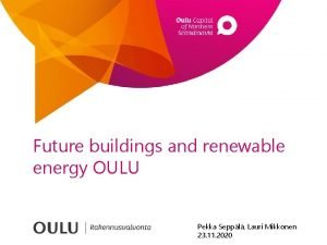 Future buildings and renewable energy OULU Pekka Seppl