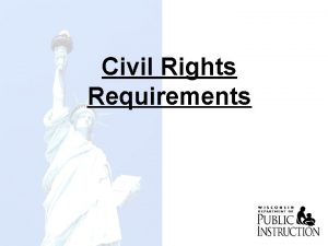 Civil Rights Requirements GOALS OF CIVIL RIGHTS w