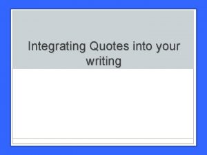 Integrating Quotes into your writing Using Quotes Dont