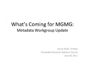 Whats Coming for MGMG Metadata Workgroup Update Nancy