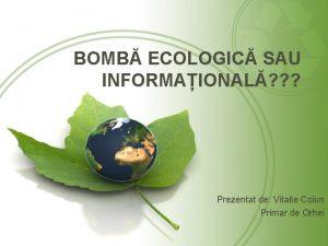 BOMB ECOLOGIC SAU INFORMAIONAL Prezentat de Vitalie Colun