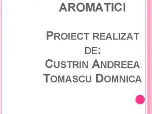 AROMATICI PROIECT REALIZAT DE CUSTRIN ANDREEA TOMASCU DOMNICA
