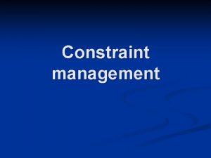 Constraint management Constraint n n Something that limits
