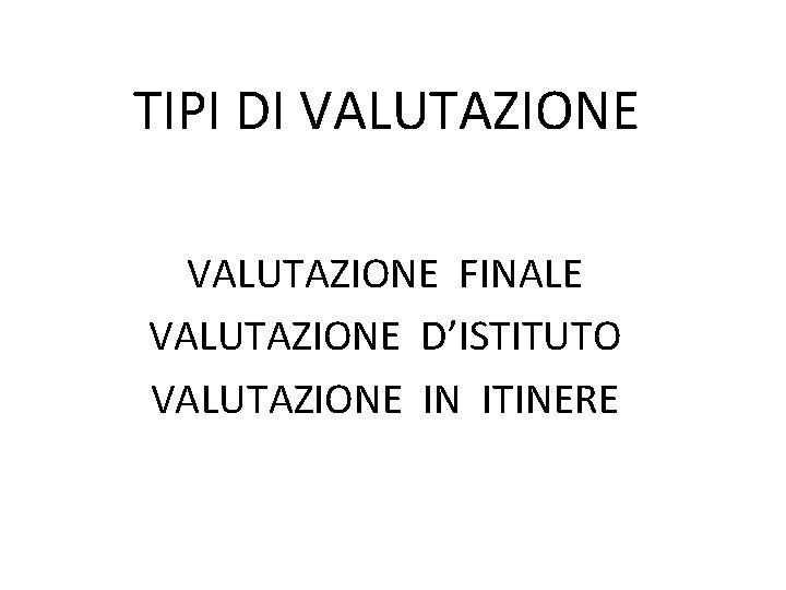 TIPI DI VALUTAZIONE FINALE VALUTAZIONE DISTITUTO VALUTAZIONE IN