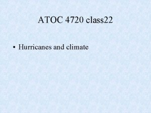 ATOC 4720 class 22 Hurricanes and climate Hurricanes